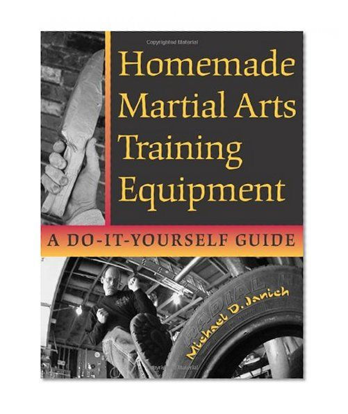 Homemade Martial Arts Training Equipment: A Do-It-Yourself Guide by Michael Janich