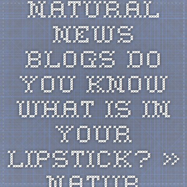 Natural News Blogs Do You Know What Is In Your Lipstick? » Natural News Blogs