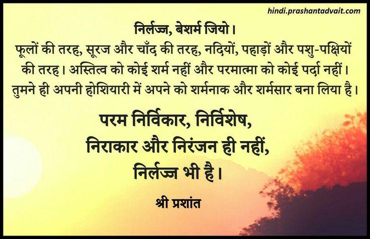 निर्लज्ज, बेशर्म जियो। फूलों की तरह, सूरज और चाँद की तरह, नदियों, पहाड़ों और पशु-पक्षियों की तरह। अस्तित्व को कोई शर्म नहीं और परमात्मा को कोई पर्दा नहीं।   ~ श्री प्रशांत  #ShriPrashant #Advait #existence #simplicity Read at:- prashantadvait.com Watch at:- www.youtube.com/c/ShriPrashant Website:- www.advait.org.in Facebook:- www.facebook.com/prashant.advait LinkedIn:- www.linkedin.com/in/prashantadvait Twitter:- https://twitter.com/Prashant_Advait