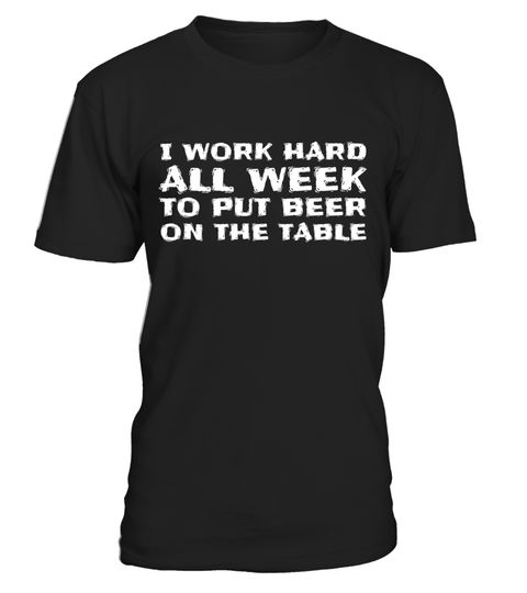 "# I Work Hard All Week to Put Beer on The Table- Funny T-Shirt .  Special Offer, not available in shops      Comes in a variety of styles and colours      Buy yours now before it is too late!      Secured payment via Visa / Mastercard / Amex / PayPal      How to place an order            Choose the model from the drop-down menu      Click on ""Buy it now""      Choose the size and the quantity      Add your delivery address and bank details      And that's it!      Tags: This tee is perfect…"