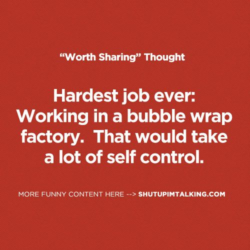 aahahah I'd never get any work done!!! shutupimtalking.com is cracking me up right now!: Hardest Job, Funny Things, Funny Pictures, Repin Food, Funny Stuff, Job Bubbles, Hilarious Stuff, Self Control, Bubbles Wraps
