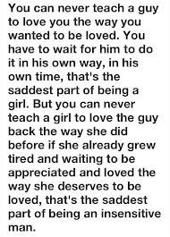 You can never teach a guy to love you the way to want to be loved. You have to wait for him to do it in his own way, in his own time, that's the saddast part of being a girl. But you can never teach a girl to love the guy back - the way she did before - if she already grew tired of waiting to be loved the way she deserves to be loved, that's the saddest part of being an insensitive man.