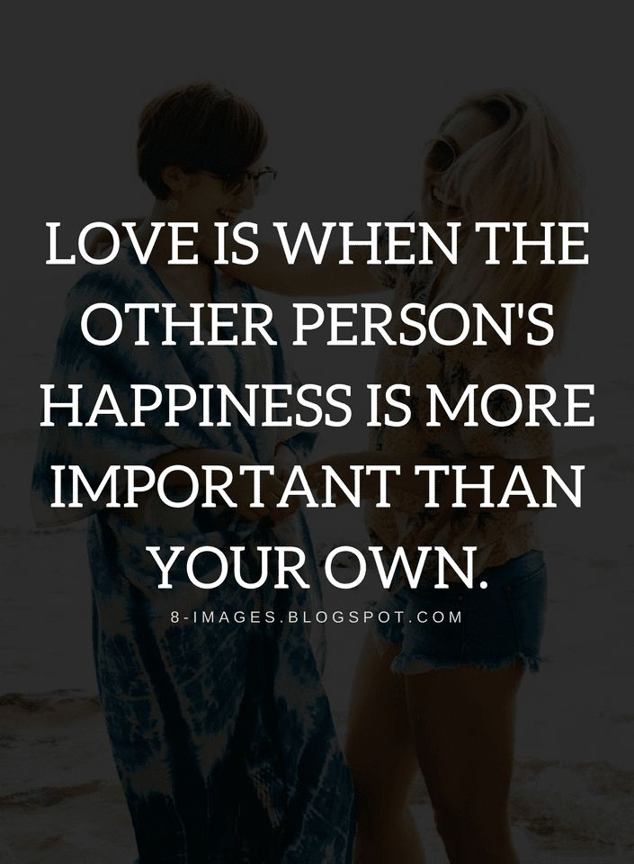 Love Quotes Love is when the other person's happiness is more important than your own.