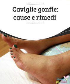 Caviglie gonfie: cause e rimedi Le #cause e i rimedi per #combattere il problema delle #caviglie #gonfie #Curiosità