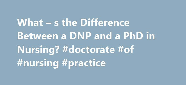 What – s the Difference Between a DNP and a PhD in Nursing? #doctorate #of #nursing #practice http://ohio.remmont.com/what-s-the-difference-between-a-dnp-and-a-phd-in-nursing-doctorate-of-nursing-practice/  # DNP vs PhD in Nursing: What's the Difference? When investigating advanced nursing degrees in order to begin work as a nurse practitioner (NP), prospective students will find both DNP and PhD programs. In the most general terms, the DNP, or Doctor of Nursing Practice, is a clinical…