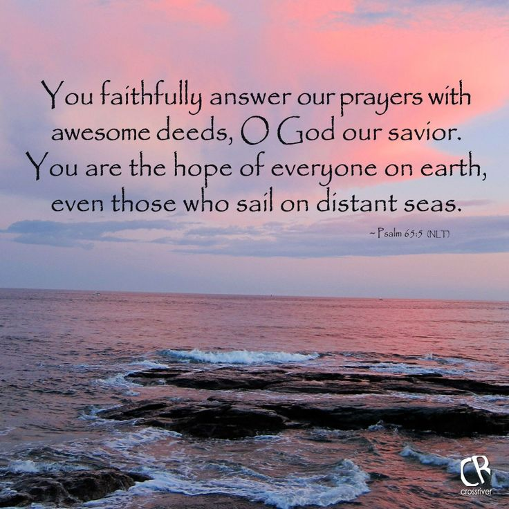 You faithfully answer our prayers with awesome deeds, O God our savior. You are the hope of everyone on earth, even those who sail on distant seas. ~ Psalm 65:5 #NLT #Bible verse   CrossRiverMedia.com
