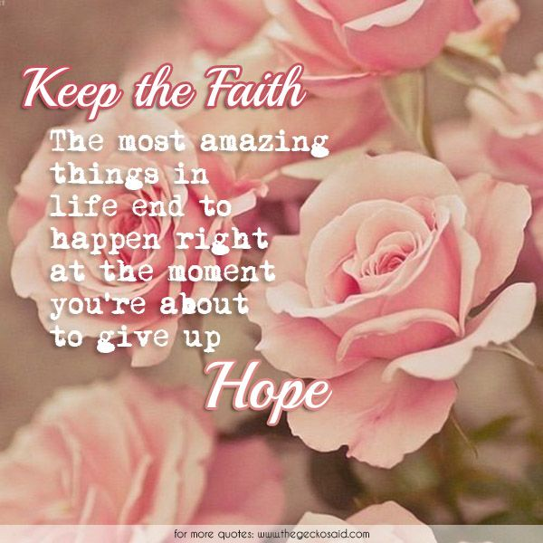 Keep the faith. The most amazing things in life end to happen right at the moment you're about to give up hope.  #amazing #faith #giveup #happen #hope #life #moment #quotes #tend