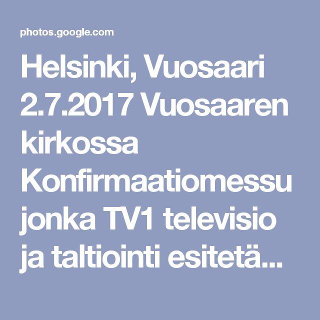 Helsinki, Vuosaari 2.7.2017  Vuosaaren kirkossa Konfirmaatiomessu jonka TV1 televisio ja taltiointi esitetään TV1 sunnuntaina 16.7. klo 10. Kirkon ympärillä oli YLEN rekat - autot ja kameroita 6. Kaapelia tuli kirkkoon  useasta ovesta. Kirkon istuinpaikat täyttyi 15 minuuttia ennen alkua /n.400.  Ehtoollisen jakajana (viini) sain palvella Jeesusta seurakunnan johtajaa Hänen asettamassaan tehtävässä. Kiitos Jumalalle! - Google Kuvat