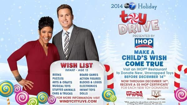 ABC 7 viewers to drop off new and unwrapped toys at any IHOP location before December 14. The toys will be distributed to less fortunate children. The following locations will be taking donations: 5929 N. Lincoln Avenue CHICAGO IL 4210 N. Cicero Avenue CHICAGO IL 3760 N. Halsted Street CHICAGO IL 100 Asbury Avenue EVANSTON IL 2131 Willow Road GLENVIEW IL 2430 173rd Street LANSING IL 6501 W. North Avenue OAK PARK IL 7120 N. Mannheim Road ROSEMONT IL 9500 Skokie Blvd SKOKIE IL