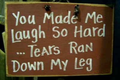 You made me laugh so hard...tears ran down my leg