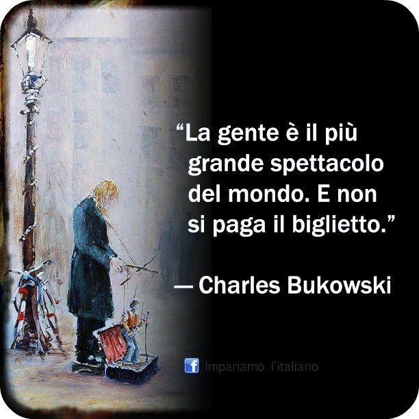 La gente è il più grande spettacolo del mondo. E non si paga il biglietto.   Charles Bukowski
