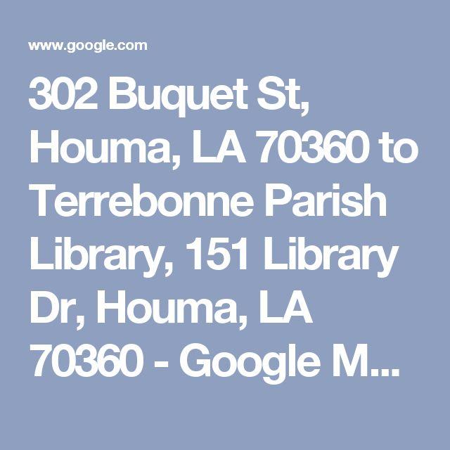 302 Buquet St, Houma, LA 70360 to Terrebonne Parish Library, 151 Library Dr, Houma, LA 70360 - Google Maps
