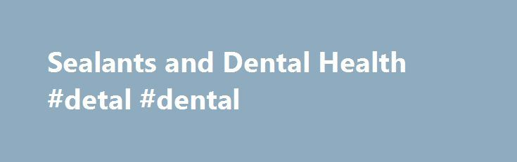 Sealants and Dental Health #detal #dental  #dental sealants # Dental Health: Sealants Dental sealant is a thin, plastic coating painted on the chewing surfaces of teeth — usually the back  http://getfreecharcoaltoothpaste.tumblr.com