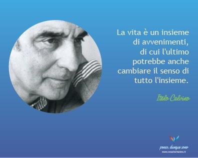La vita è un insieme di avvenimenti, di cui l'ultimo potrebbe anche cambiare il senso di tutto l'insieme - Italo Calvino
