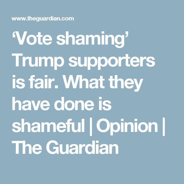 'Vote shaming' Trump supporters is fair. What they have done is shameful | Opinion | The Guardian