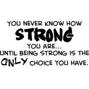 You never know how strong you are... Until being strong is the only choice you have. #hope #quote #strength