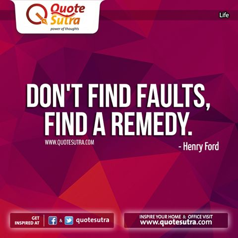 Don't find faults. Find remedies. ‪#‎Quote‬ by Henry Ford. Have a nice day..