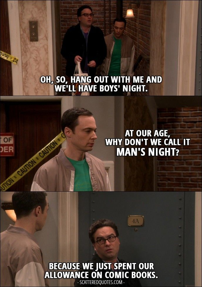 Quote from The Big Bang Theory 10x13 │  Leonard Hofstadter: Oh, so, hang out with me and we'll have boys' night. Sheldon Cooper: At our age, why don't we call it man's night? Leonard Hofstadter: Because we just spent our allowance on comic books.