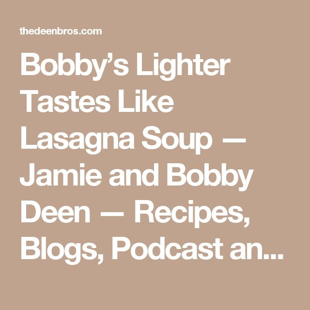 Bobby's Lighter Tastes Like Lasagna Soup — Jamie and Bobby Deen — Recipes, Blogs, Podcast and Videos