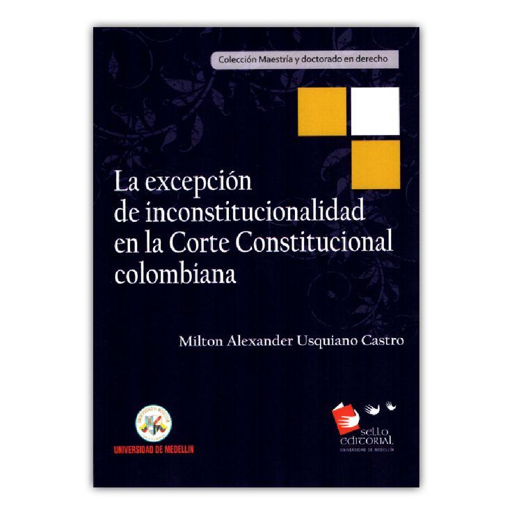 La excepción de inconstitucionalidad en la Corte Constitucional colombiana – Milton Alexander Usquiano Castro – Universidad de Medellín www.librosyeditores.com Editores y distribuidores.