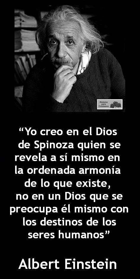 ... Yo creo en el Dios de Spinoza quien se revela a sí mismo en la ordenada armonía de lo que existe, no en un Dios que se preocupa él mismo con los destinos de los seres humanos. Albert Einstein.