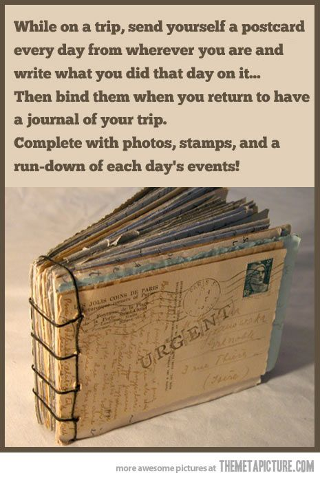 While on a trip send yourself a postcard everyday from wherever you are and write what you did there...then bind them together and you have an instant journal of your trip with pictures and stamps...I love this idea. I think we'll do this with our two boys when we go on vacation this summer.