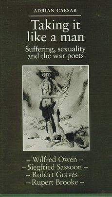 """Taking it like a man : suffering, sexuality and the war      poets ""Brooke, Sassoon, Owen, Graves"" / Adrian Caesar. --      Manchester ; New York : Manchester University Press, cop., 1993.    http://absysnetweb.bbtk.ull.es/cgi-bin/abnetopac01?TITN=24298  #Primeraguerramundial"