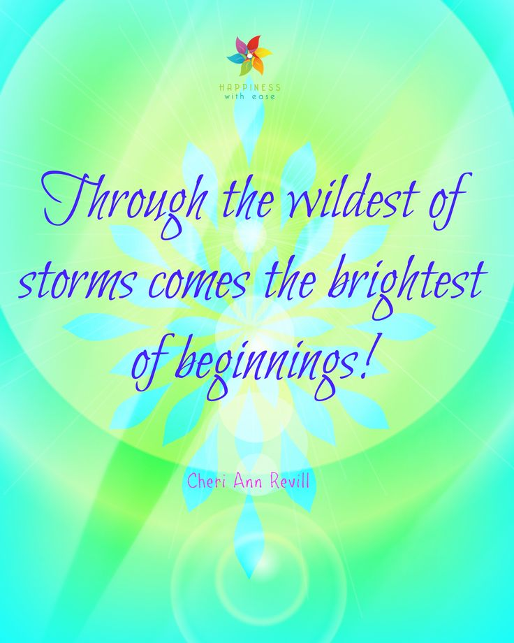 Through the wildest of storms comes the brightest of beginnings!