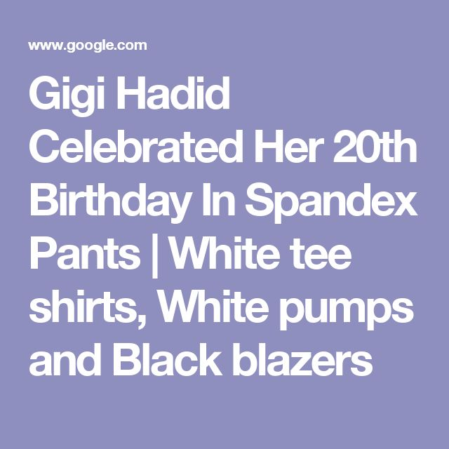 Gigi Hadid Celebrated Her 20th Birthday In Spandex Pants | White tee shirts, White pumps and Black blazers