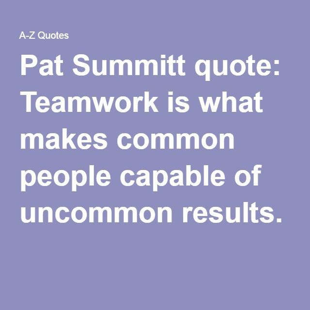 Pat Summitt quote: Teamwork is what makes common people capable of uncommon results.