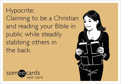 Hypocrite: Claiming to be a Christian and reading your Bible in public while steadily stabbing others in the back.