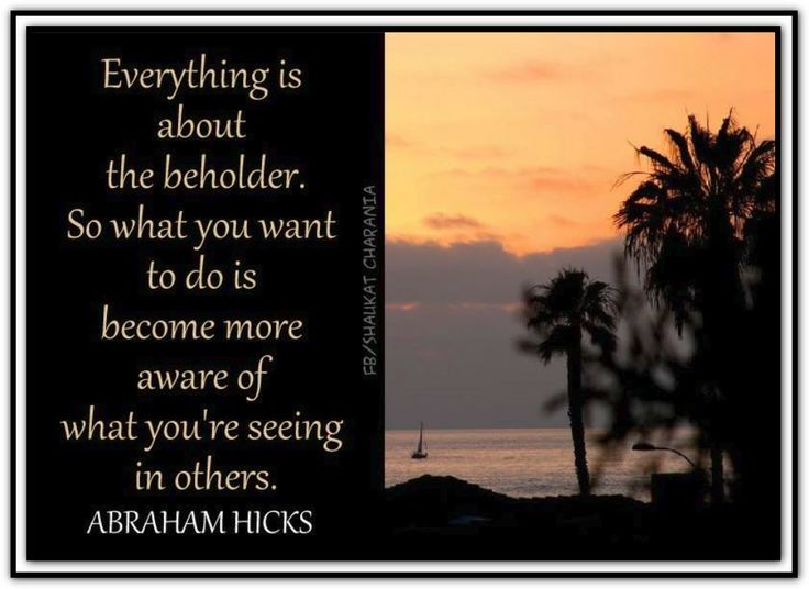 Everything is about the beholder. So what you want to do is become more aware of what you're seeing in others. Abraham-Hicks Quotes (AHQ2647)