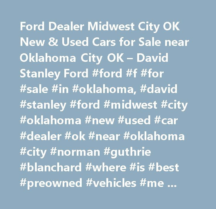 Ford Dealer Midwest City OK New & Used Cars for Sale near Oklahoma City OK – David Stanley Ford #ford #f #for #sale #in #oklahoma, #david #stanley #ford #midwest #city #oklahoma #new #used #car #dealer #ok #near #oklahoma #city #norman #guthrie #blanchard #where #is #best #preowned #vehicles #me #auto #repair #service #maintenance #parts #find #car #truck #suv #van #finance #lease #specials #reviews #preapproved #tires #battery #brakes #oil #change #coupon…