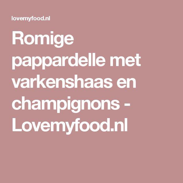 Romige pappardelle met varkenshaas en champignons - Lovemyfood.nl