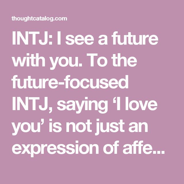 INTJ: I see a future with you.   To the future-focused INTJ, saying 'I love you' is not just an expression of affection – it's a promise. This type is highly selective about who they invest themselves in emotionally – and if they have allowed themselves to fall in love with you, you can bet they're picturing you in their future long-term. When an INTJ tells you 'I love you,' they're telling you that you're someone they hope to have in their lives for a very long time.