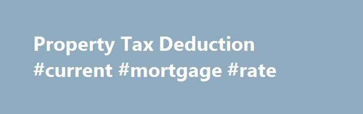 Property Tax Deduction #current #mortgage #rate http://mortgage.remmont.com/property-tax-deduction-current-mortgage-rate/  #mortgage tax deduction # Don't Miss These Home Tax Deductions Avoid Costly Financial Mistakes Take advantage of these home ownership-related tax deductions and strategies to lower your tax bill: Mortgage Interest Deduction One of the neatest deductions itemizing homeowners can take advantage of is the mortgage interest deduction. which you claim on Schedule A. To get…