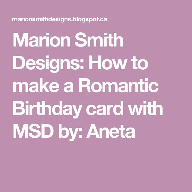 Marion Smith Designs: How to make a Romantic Birthday card with MSD by: Aneta