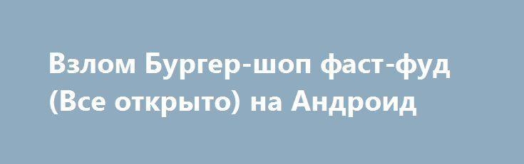Взлом Бургер-шоп фаст-фуд (Все открыто) на Андроид http://androider-vip.ru/games/casual/1198-vzlom-burger-shop-fast-fud-vse-otkryto-na-android.html