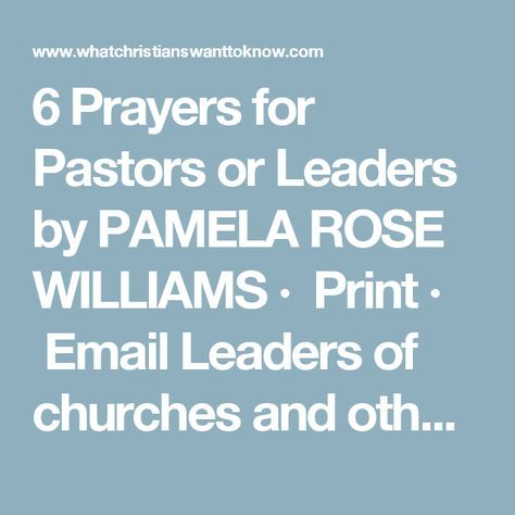 6 Prayers for Pastors or Leaders by PAMELA ROSE WILLIAMS · Print · Email Leaders of churches and other organizations work very hard. I should know, I have been married to a preacher for many years. In addition to the regular activities such as leading church services and prayer meetings, many times the leaders in the church are called upon to do other things. These things might include visiting folks that are in the hospital, attending community events, providing counsel to people and eve...