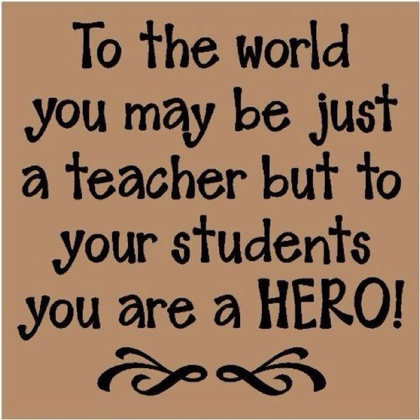 To The World You May Be Just A Teacher But Your Students Are HERO