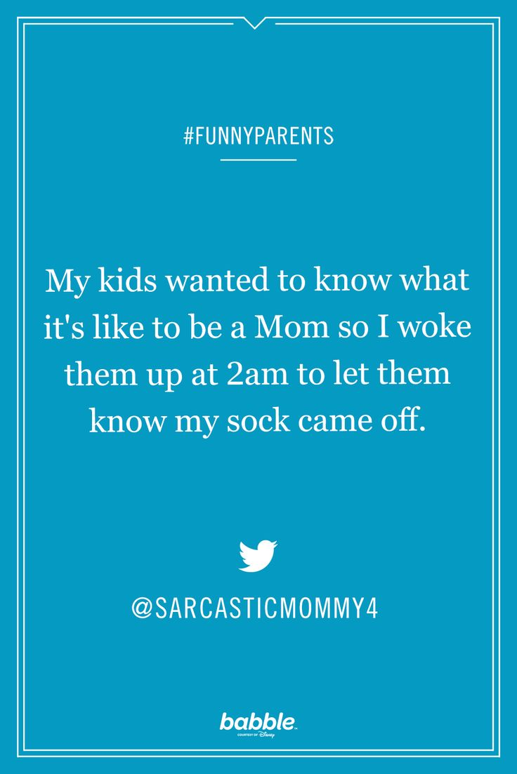 """My kids wanted to know what it's like to be a mom so I woke them up at 2am to let them know my sock came off."" -sarcasticmommy4"
