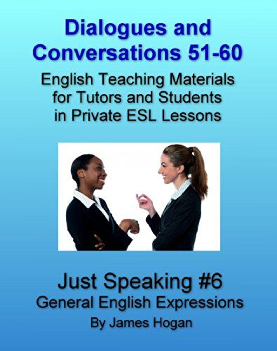 Dialogues and Conversations 51-60. General English Expressions.: English Teaching Materials for Tutors and Students in Private ESL Lessons (Just Speaking 2014) by [Hogan, James]
