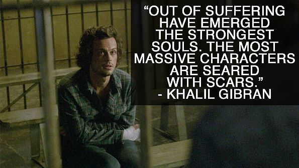 """Out of suffering have emerged the strongest souls. The most massive characters are seared with scars.""<br /> <br /> Referenced in ""The Perfect Storm"" (Episode 2, Season 3).<br /> <br /> Stream full episodes of <em><a href=""http://www.cbs.com/shows/criminal_minds/"" target=""_blank"">Criminal Minds</a> </em>on&a..."