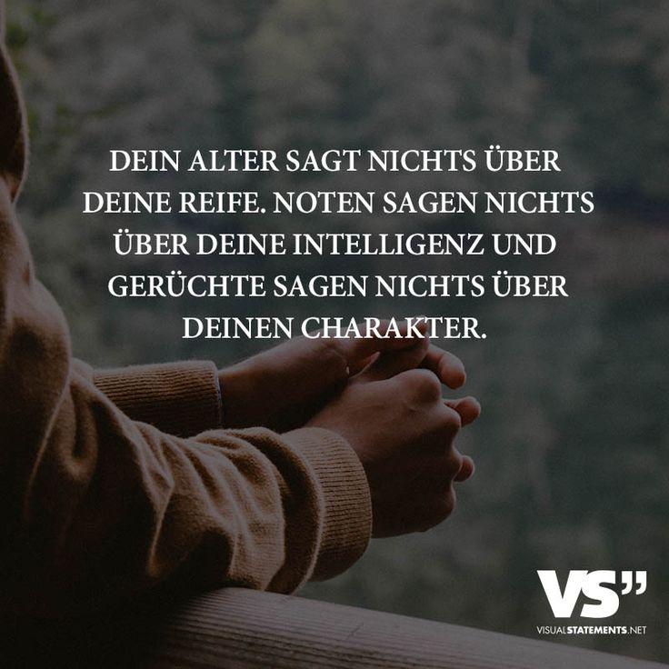Dein Alter sagt nichts über deine Reife. Noten sagen nichts über deine Intelligenz und Gerüchte sagen nichts über deinen Charakter.