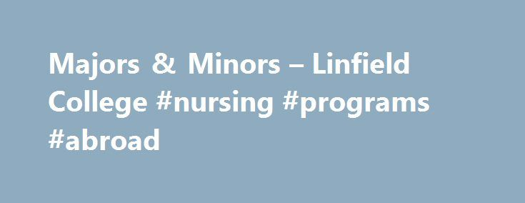 Majors & Minors – Linfield College #nursing #programs #abroad http://swaziland.remmont.com/majors-minors-linfield-college-nursing-programs-abroad/  # Majors Minors Minors Accounting Anthropology Applied Physics Athletic Training Biochemistry and Molecular Biology Biology Chemistry Communication Arts Computer Science Creative Writing Economics Elementary Education Electronic Arts Environmental Studies Finance Francophone African Studies French Studies German German Studies Health Education…