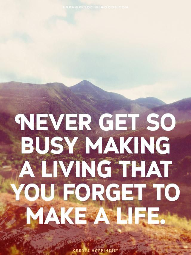 'Never get so busy making a living that you forget to make a life'