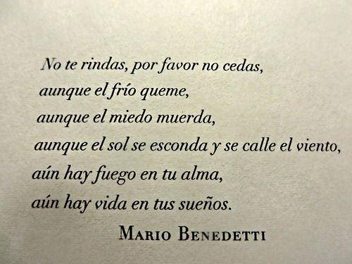 no te rindas, por favor no cedas, aunque el frio queme -Mario Benedetti