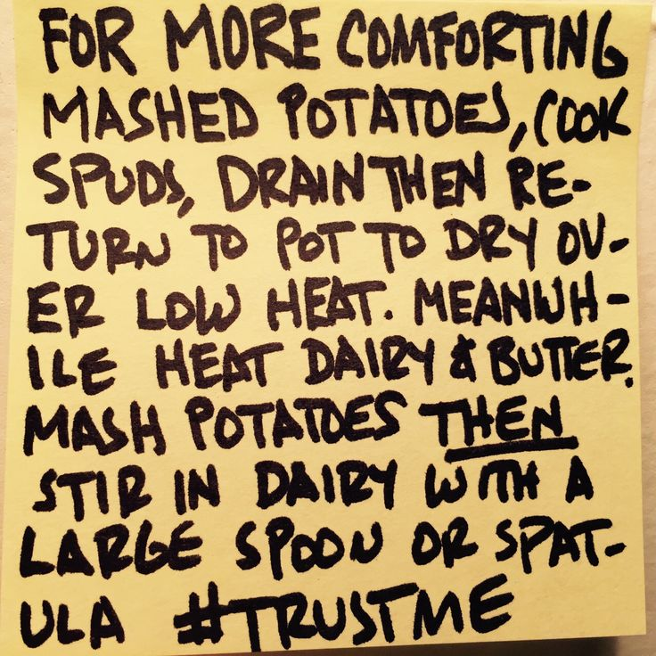 Make your mashed potatoes even better: mash your potatoes first and then add your heated dairy elements. Trust me on this.