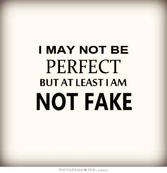 Eg er ikke perfekt men eg er heller ikke falsk. Å du trenger ikke å like det eg sier, eller det eg gjør. Men uansett så vil du alltid vite kor du har meg. For d