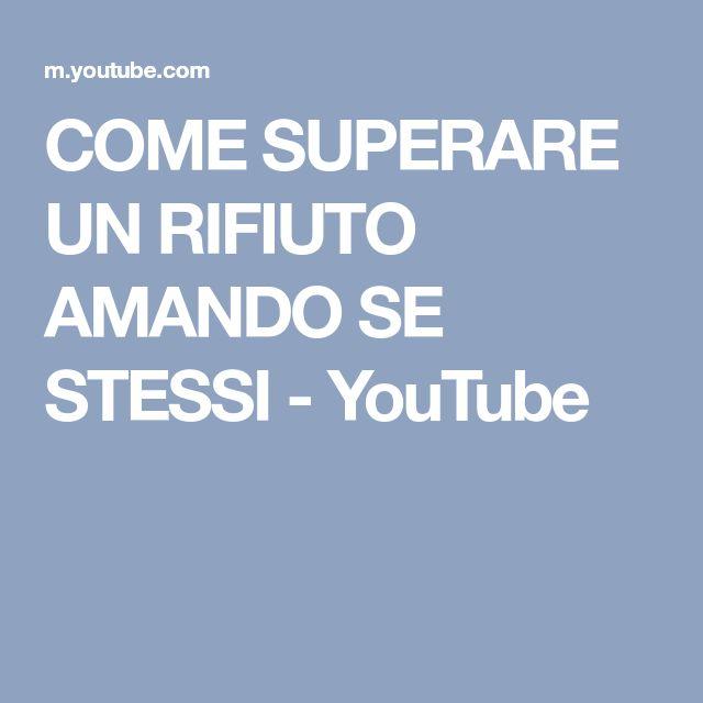COME SUPERARE UN RIFIUTO AMANDO SE STESSI - YouTube